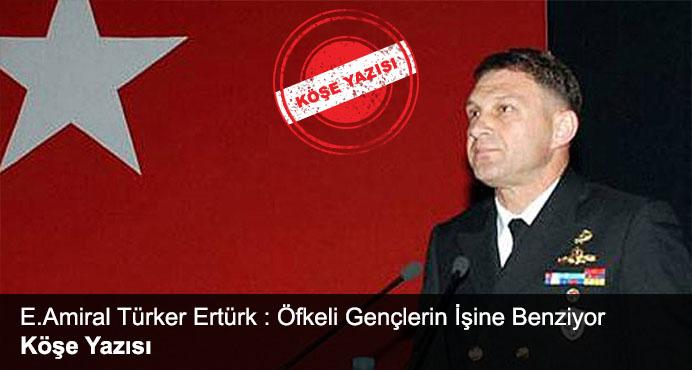 E.Amiral Türker Ertürk : Öfkeli Gençlerin İşine Benziyor
